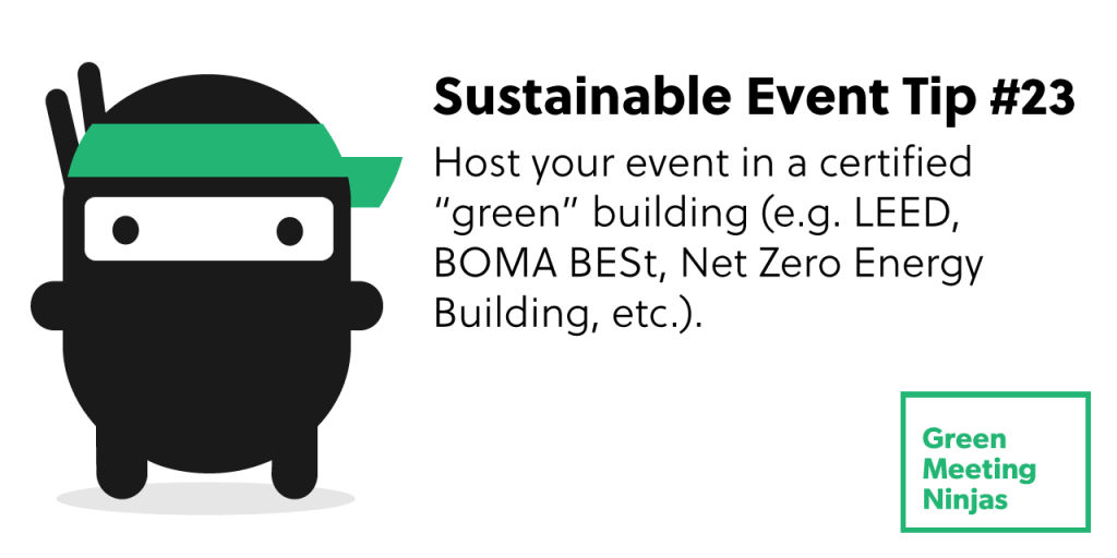 Host your event in a certified green building (e.g. LEED, BOMA BESt, Net Zero Energy Building, etc.).